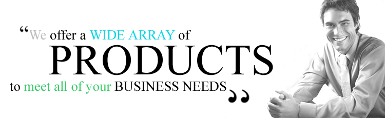 We Offer a Wide Array of Products to Meet All of Your Business Needs